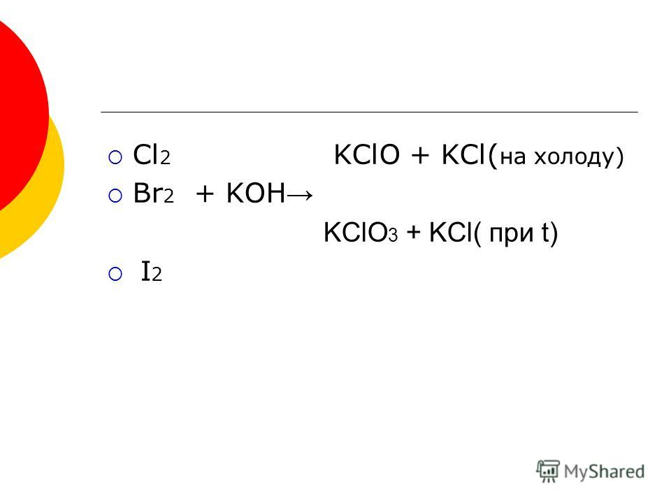 Cl 2 KClO + KCl( на холоду) Br 2 + KOH KClO 3 + KCl( при t) I 2