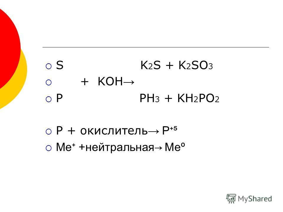 S K 2 S + K 2 SO 3 + KOH P PH 3 + KH 2 PO 2 P + окислитель Р Me + нейтральная Me º