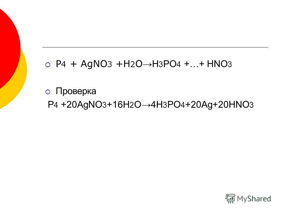 P 4 + AgNO 3 +H 2 O H 3 PO 4 +…+ HNO 3 Проверка P 4 +20AgNO 3 +16H 2 O4H 3 PO 4 +20Ag+20HNO 3