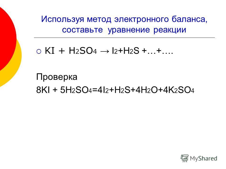 Используя метод электронного баланса, составьте уравнение реакции KI + H 2 SO 4 I 2 +H 2 S +…+…. Проверка 8KI + 5H 2 SO 4 =4I 2 +H 2 S+4H 2 O+4K 2 SO 4