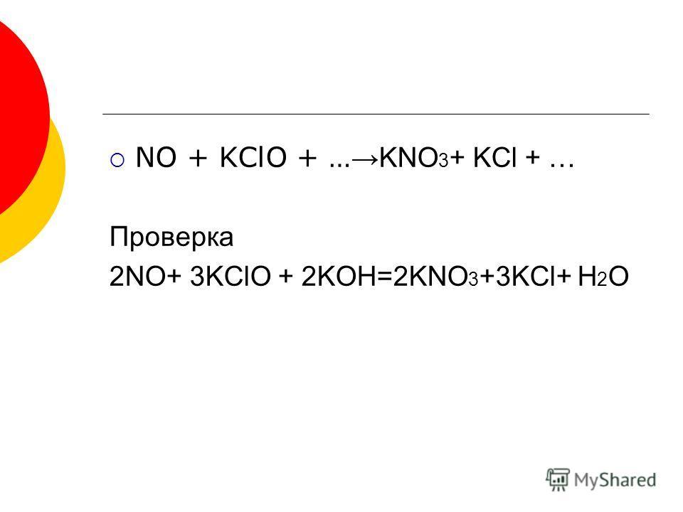 NO + KClO + … KNO 3 + KCl + … Проверка 2NO+ 3KClO + 2KOH=2KNO 3 +3KCl+ H 2 O