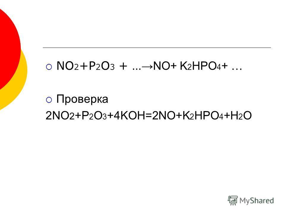 NO 2 +P 2 O 3 + … NO+ K 2 HPO 4 + … Проверка 2NO 2 +P 2 O 3 +4KOH=2NO+K 2 HPO 4 +H 2 O