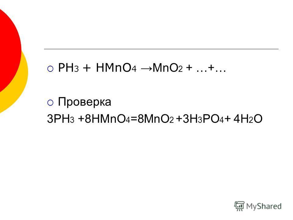 PH 3 + HMnO 4 MnO 2 + …+… Проверка 3PH 3 +8HMnO 4 =8MnO 2 +3H 3 PO 4 + 4H 2 O