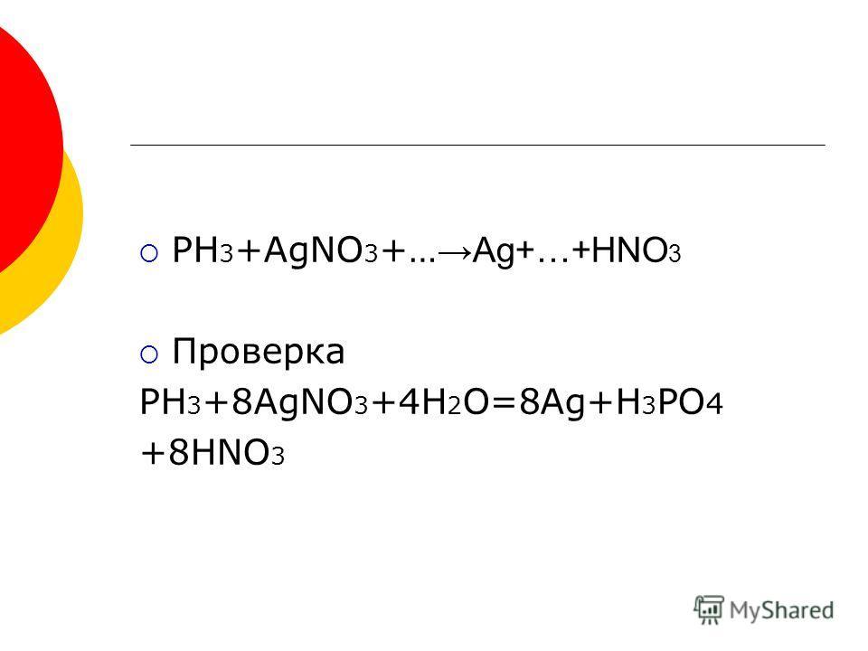 PH 3 +AgNO 3 +… Ag+…+HNO 3 Проверка PH 3 +8AgNO 3 +4H 2 O=8Ag+H 3 PO 4 +8HNO 3
