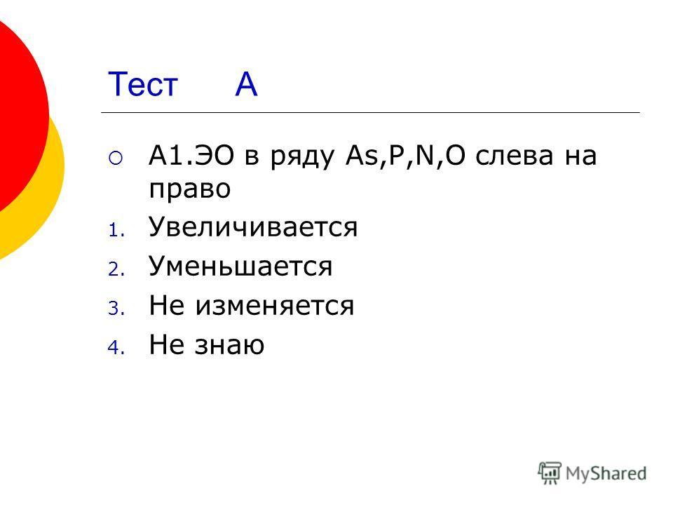 Тест А A1.ЭО в ряду As,P,N,O cлева на право 1. Увеличивается 2. Уменьшается 3. Не изменяется 4. Не знаю