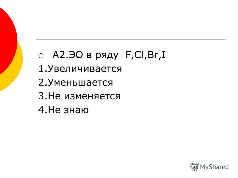 A2.ЭО в ряду F,Cl,Br,I 1.Увеличивается 2.Уменьшается 3.Не изменяется 4.Не знаю