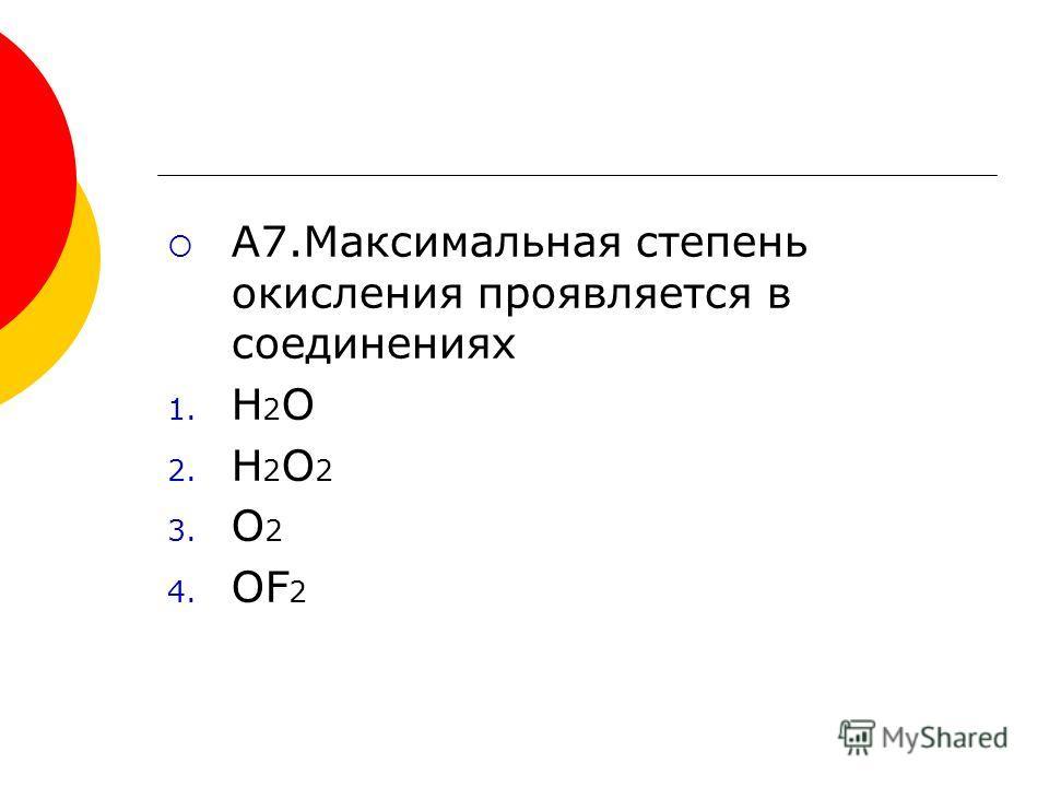A7.Максимальная степень окисления проявляется в соединениях 1. H 2 O 2. H 2 O 2 3. O 2 4. OF 2