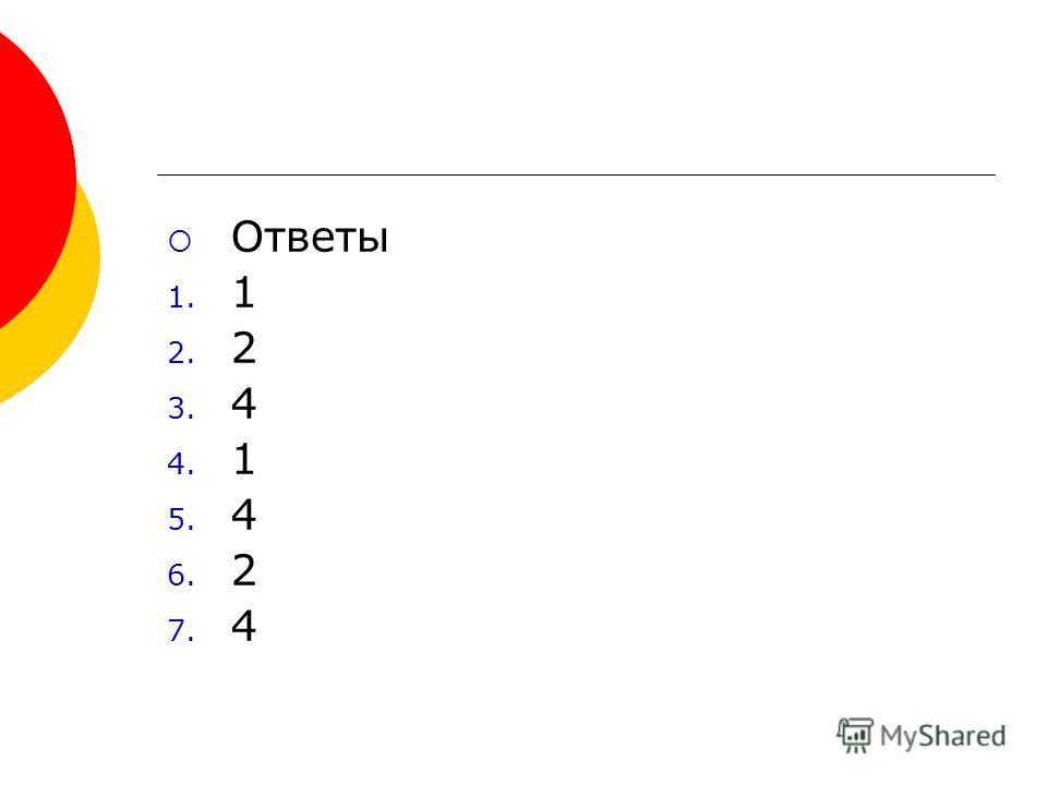 Ответы 1. 1 2. 2 3. 4 4. 1 5. 4 6. 2 7. 4