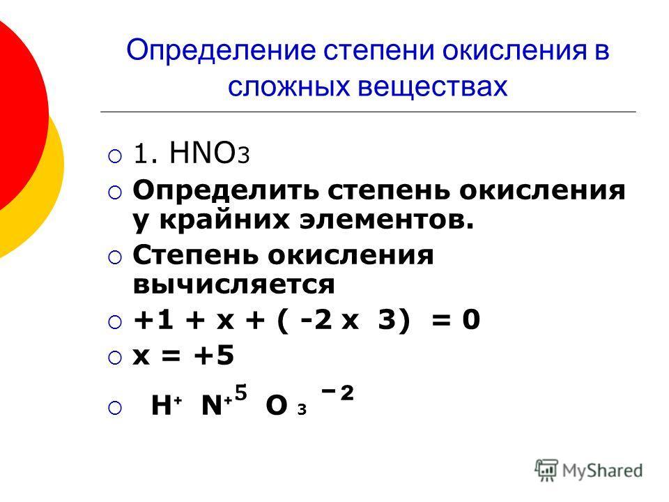 Определение степени окисления в сложных веществах 1. HNO 3 Определить степень окисления у крайних элементов. Степень окисления вычисляется +1 + х + ( -2 х 3) = 0 х = +5 H N O 3 ˉ ²