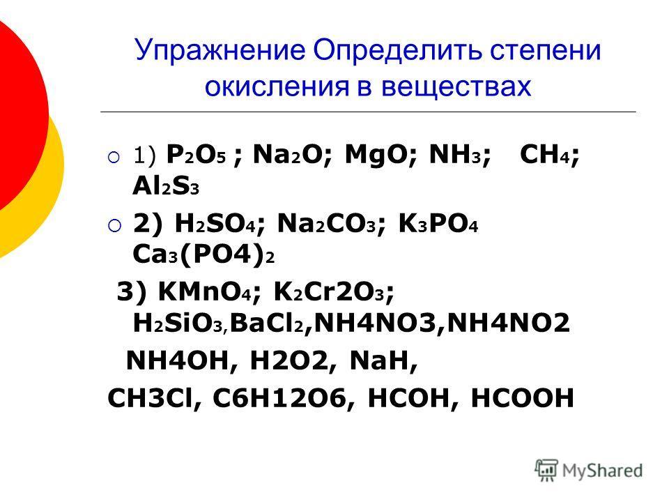 Упражнение Определить степени окисления в веществах 1) P 2 O 5 ; Na 2 O; MgO; NH 3 ; CH 4 ; Al 2 S 3 2) H 2 SO 4 ; Na 2 CO 3 ; K 3 PO 4 Ca 3 (PO4) 2 3) KMnO 4 ; K 2 Cr2O 3 ; H 2 SiO 3, BaCl 2,NH4NO3,NH4NO2 NH4OH, H2O2, NaH, CH3Cl, C6H12O6, HCOH, HCOO