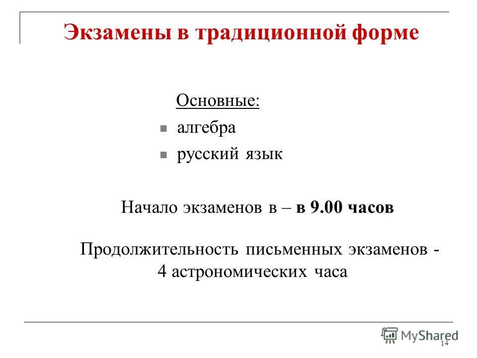 14 Экзамены в традиционной форме Основные: алгебра русский язык Начало экзаменов в – в 9.00 часов Продолжительность письменных экзаменов - 4 астрономических часа