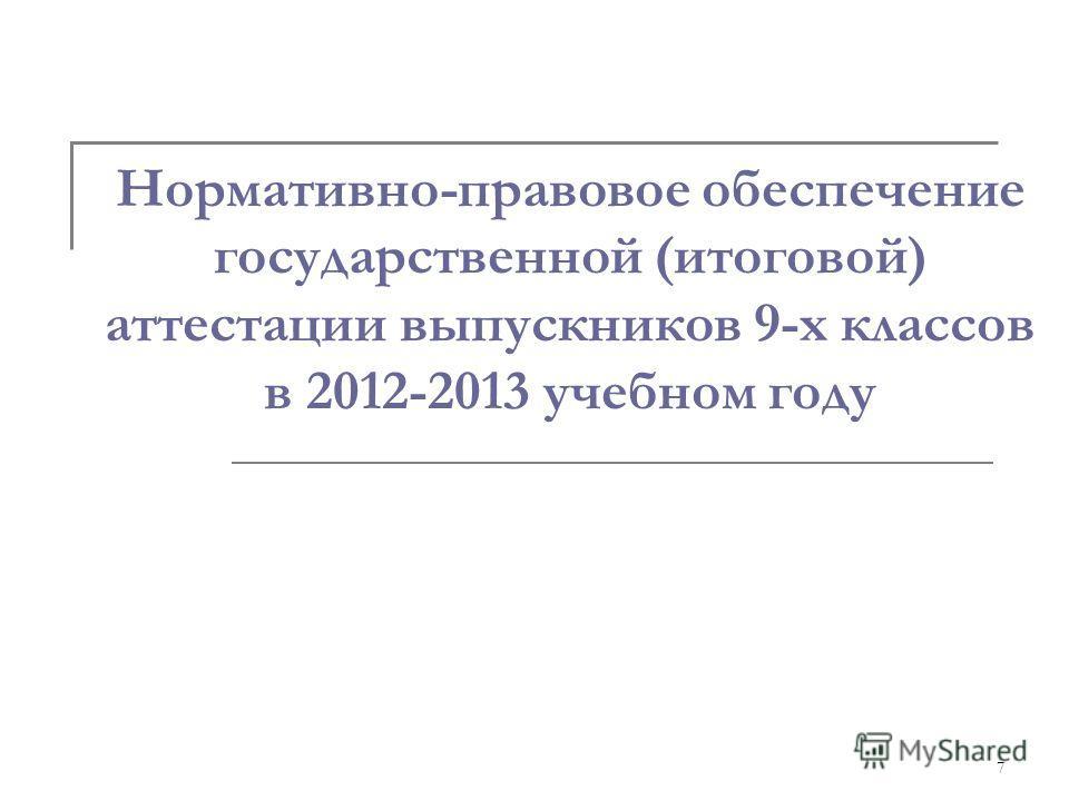 7 Нормативно-правовое обеспечение государственной (итоговой) аттестации выпускников 9-х классов в 2012-2013 учебном году