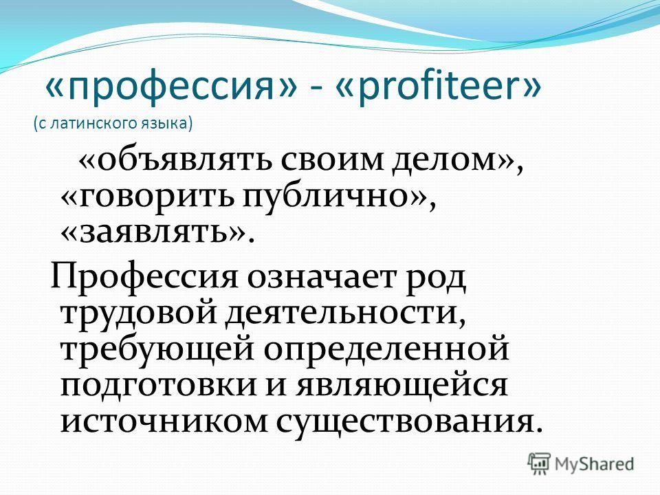 «профессия» - «profiteer» (с латинского языка) «объявлять своим делом», «говорить публично», «заявлять». Профессия означает род трудовой деятельности, требующей определенной подготовки и являющейся источником существования.