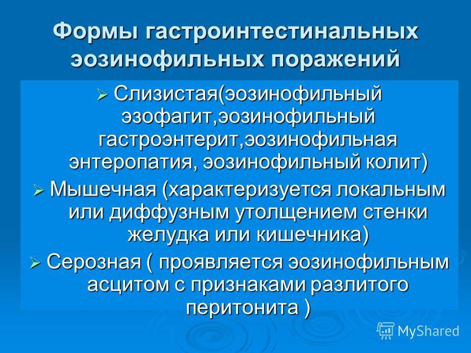Формы гастроинтестинальных эозинофильных поражений Слизистая(эозинофильный эзофагит,эозинофильный гастроэнтерит,эозинофильная энтеропатия, эозинофильный колит) Слизистая(эозинофильный эзофагит,эозинофильный гастроэнтерит,эозинофильная энтеропатия, эо