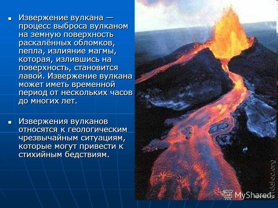 Извержение вулкана процесс выброса вулканом на земную поверхность раскалённых обломков, пепла, излияние магмы, которая, излившись на поверхность, становится лавой. Извержение вулкана может иметь временной период от нескольких часов до многих лет. Изв