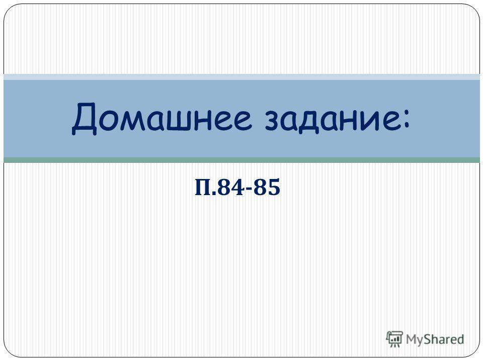 П.84-85 Домашнее задание:
