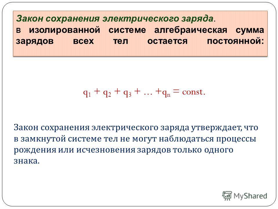 q 1 + q 2 + q 3 +... +q n = const. Закон сохранения электрического заряда. В изолированной системе алгебраическая сумма зарядов всех тел остается постоянной: Закон сохранения электрического заряда. В изолированной системе алгебраическая сумма зарядов