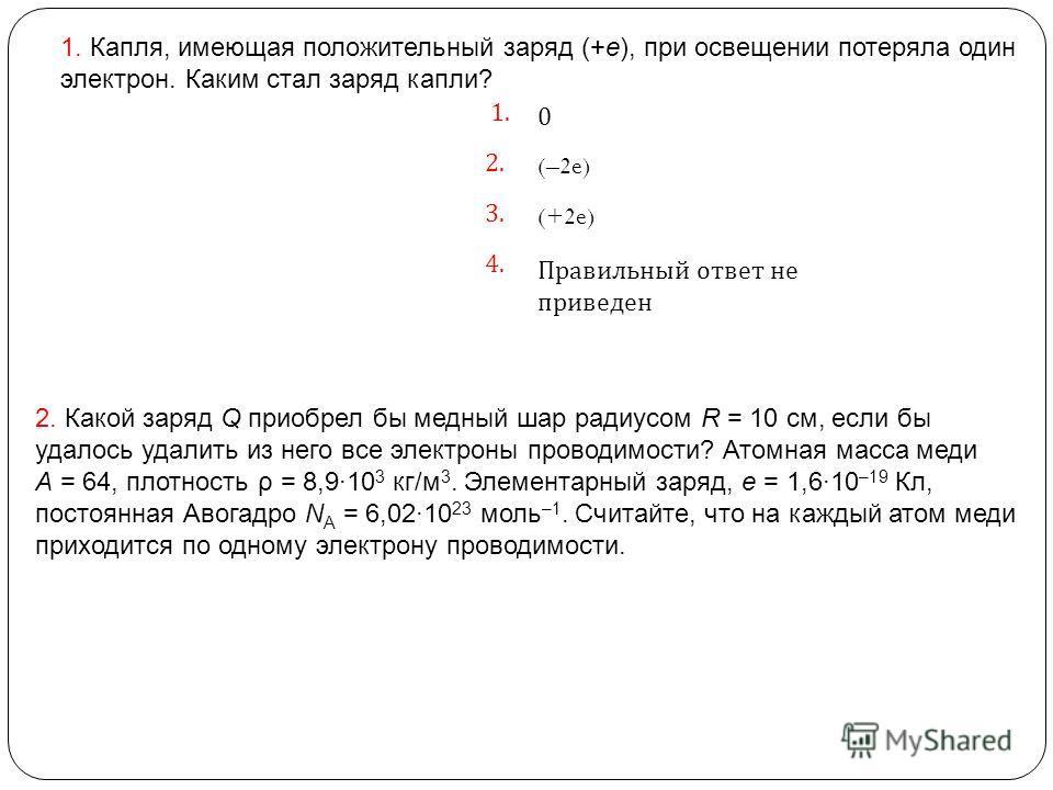 1. 0 2. (–2e) 3. (+2e) 4. Правильный ответ не приведен 1. Капля, имеющая положительный заряд (+e), при освещении потеряла один электрон. Каким стал заряд капли? 2. Какой заряд Q приобрел бы медный шар радиусом R = 10 см, если бы удалось удалить из не