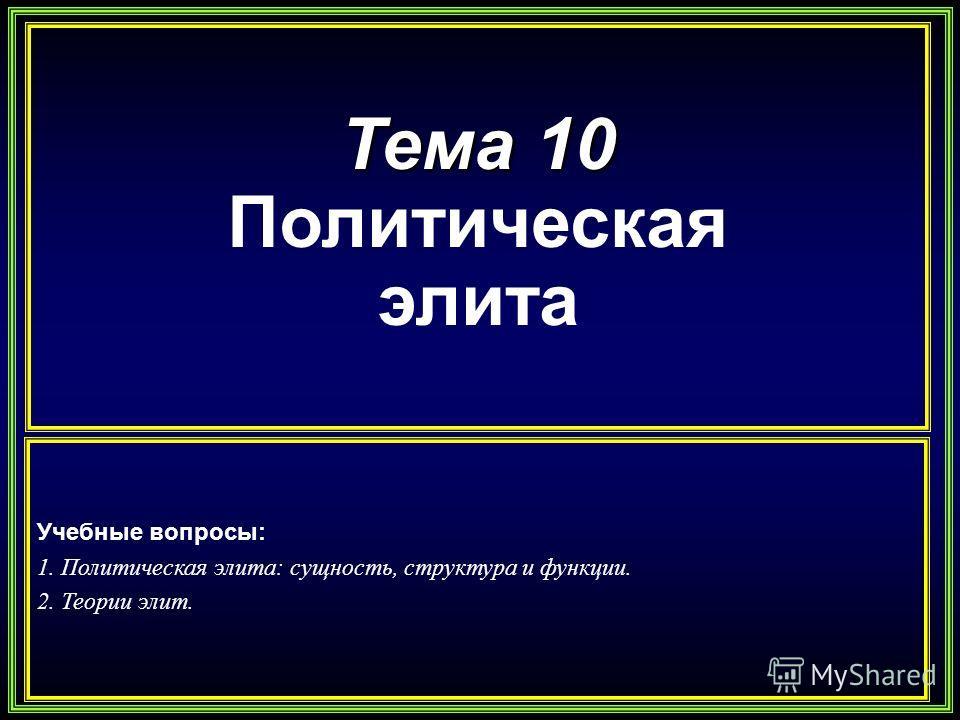 Тема 10 Политическая элита Учебные вопросы: 1. Политическая элита: сущность, структура и функции. 2. Теории элит.