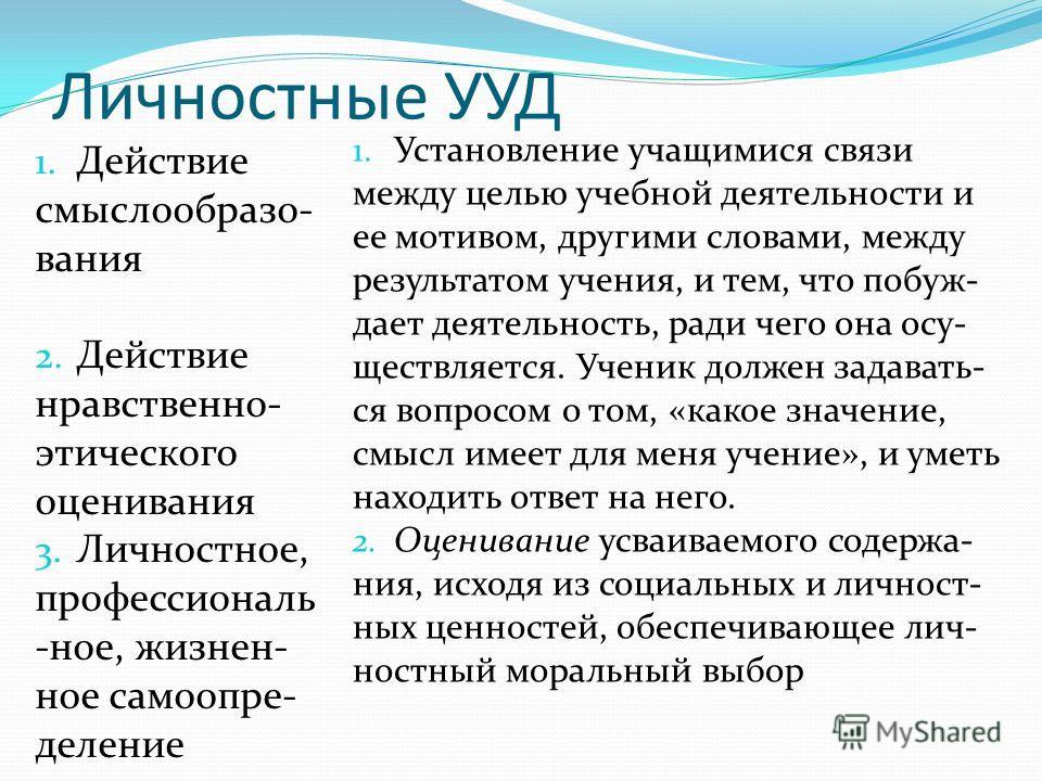 Личностные УУД 1. Действие смыслообразо- вания 2. Действие нравственно- этического оценивания 3. Личностное, профессиональ -ное, жизнен- ное самоопре- деление 1. Установление учащимися связи между целью учебной деятельности и ее мотивом, другими слов
