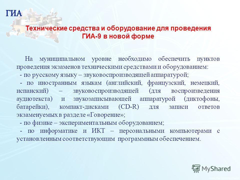 112 Технические средства и оборудование для проведения ГИА-9 в новой форме На муниципальном уровне необходимо обеспечить пунктов проведения экзаменов техническими средствами и оборудованием: - по русскому языку – звуковоспроизводящей аппаратурой; - п