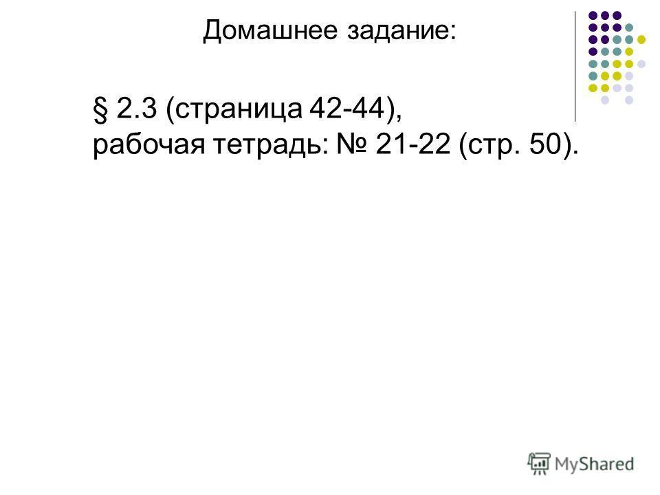 Домашнее задание: § 2.3 (страница 42-44), рабочая тетрадь: 21-22 (стр. 50).