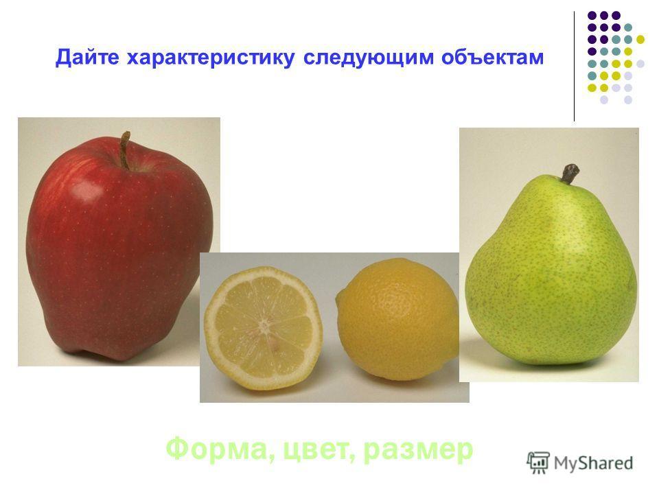 Дайте характеристику следующим объектам Форма, цвет, размер