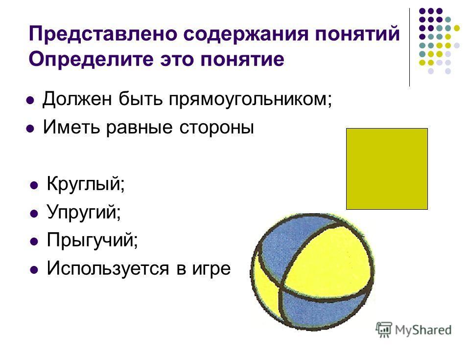 Представлено содержания понятий Определите это понятие Должен быть прямоугольником; Иметь равные стороны Круглый; Упругий; Прыгучий; Используется в игре