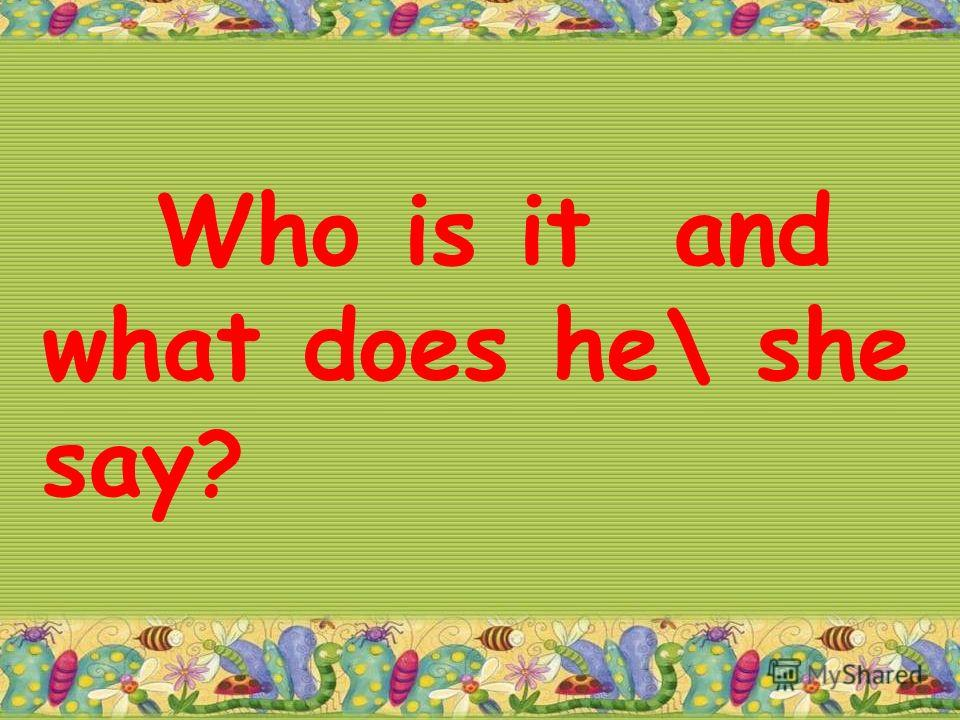 Who is it and what does he\ she say ?