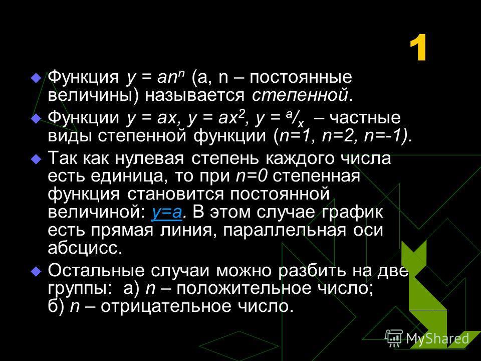 1 Функция y = an n (a, n – постоянные величины) называется степенной. Функции y = ax, y = ax 2, y = a / x – частные виды степенной функции (n=1, n=2, n=-1). Так как нулевая степень каждого числа есть единица, то при n=0 степенная функция становится п
