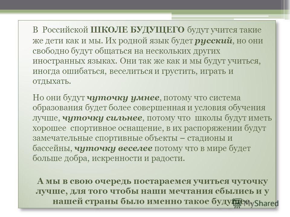 В Российской ШКОЛЕ БУДУЩЕГО будут учится такие же дети как и мы. Их родной язык будет русский, но они свободно будут общаться на нескольких других иностранных языках. Они так же как и мы будут учиться, иногда ошибаться, веселиться и грустить, играть