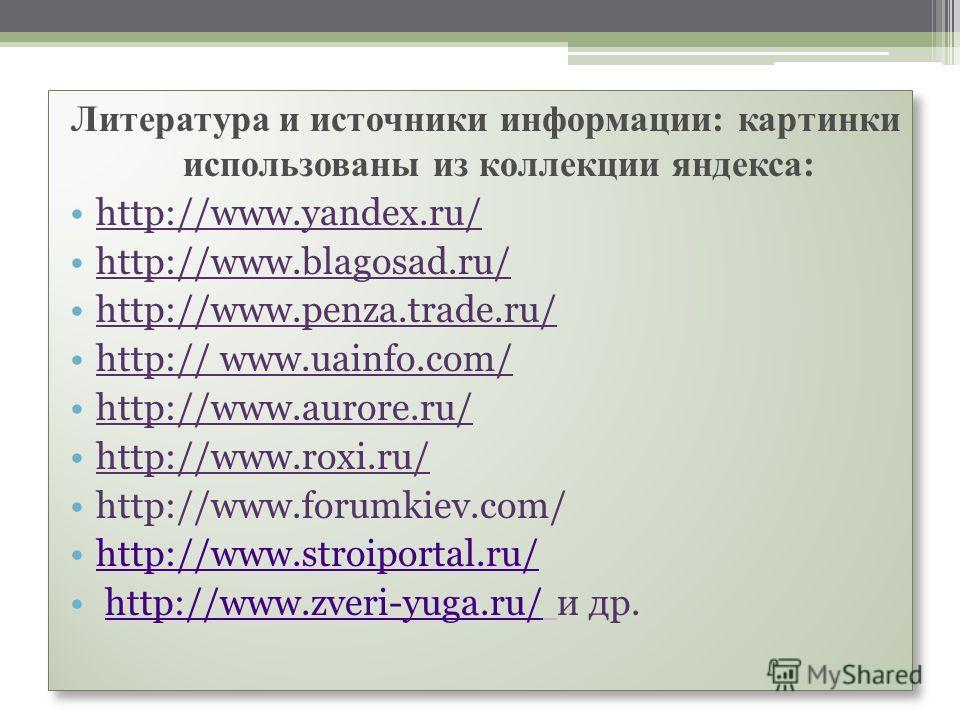 Литература и источники информации: картинки использованы из коллекции яндекса: http://www.yandex.ru/ http://www.blagosad.ru/ http://www.penza.trade.ru/ http:// www.uainfo.com/ http://www.aurore.ru/ http://www.roxi.ru/ http://www.forumkiev.com/ http:/