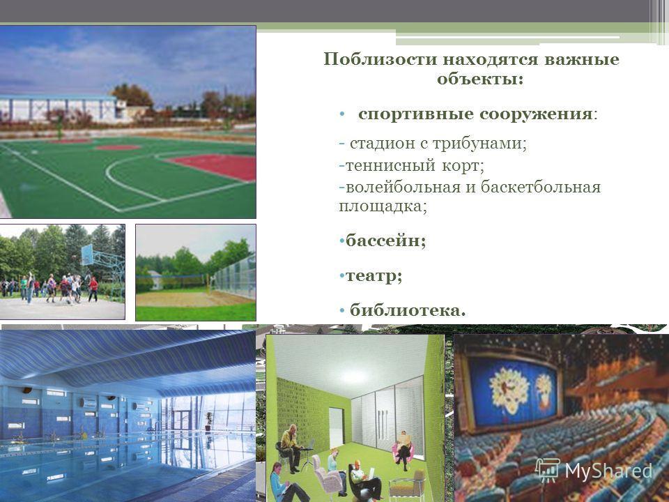 Поблизости находятся важные объекты: спортивные сооружения: - стадион с трибунами; -теннисный корт; -волейбольная и баскетбольная площадка; бассейн; театр; библиотека.