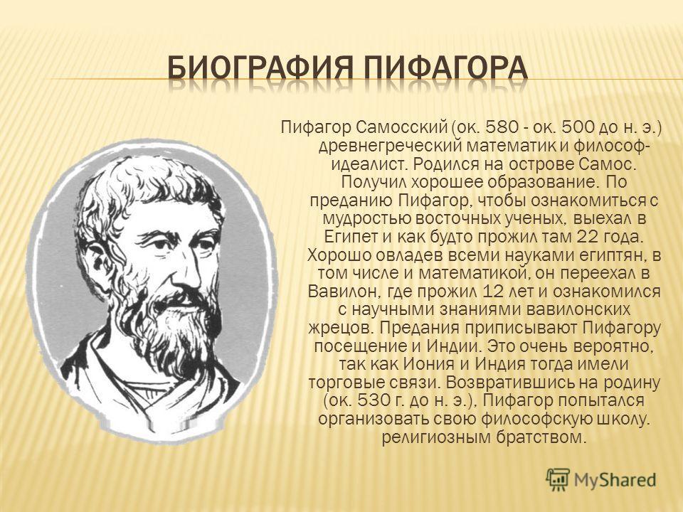 Пифагор Самосский (ок. 580 - ок. 500 до н. э.) древнегреческий математик и философ- идеалист. Родился на острове Самос. Получил хорошее образование. По преданию Пифагор, чтобы ознакомиться с мудростью восточных ученых, выехал в Египет и как будто про