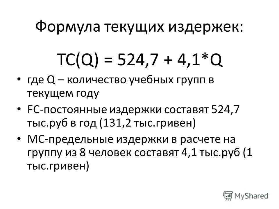 Формула текущих издержек: ТС(Q) = 524,7 + 4,1*Q где Q – количество учебных групп в текущем году FС-постоянные издержки составят 524,7 тыс.руб в год (131,2 тыс.гривен) MC-предельные издержки в расчете на группу из 8 человек составят 4,1 тыс.руб (1 тыс