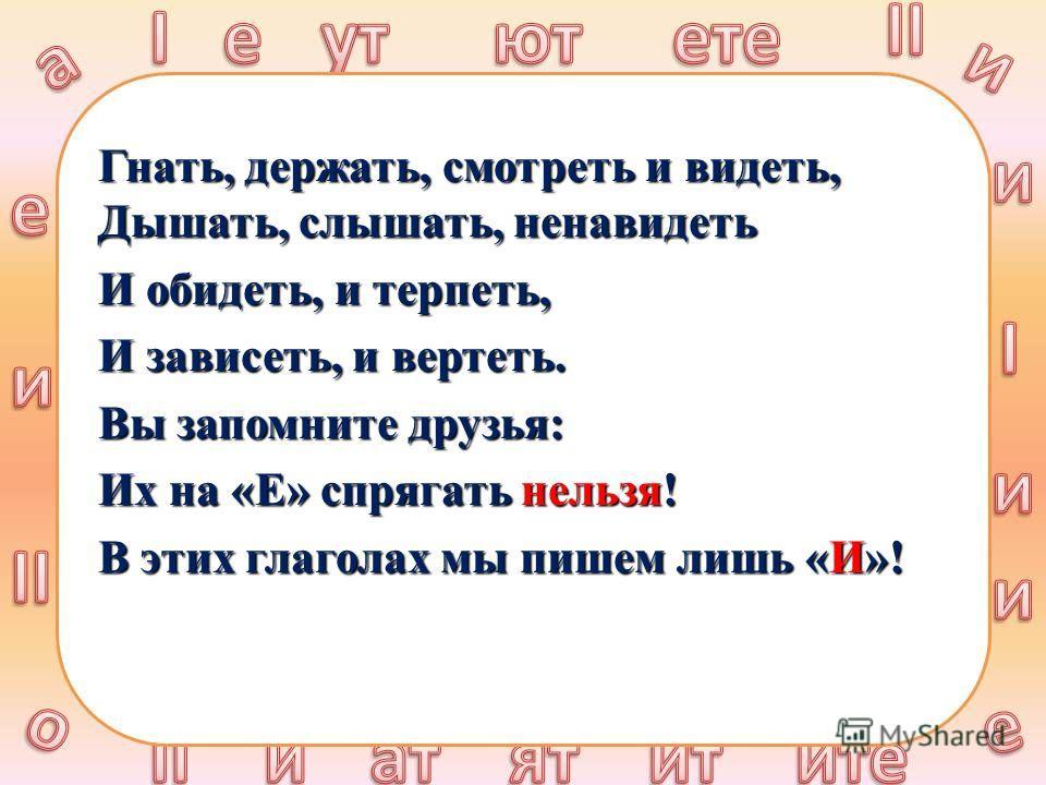 Гнать, держать, смотреть и видеть, Дышать, слышать, ненавидеть И обидеть, и терпеть, И зависеть, и вертеть. Вы запомните друзья: Их на «Е» спрягать нельзя! В этих глаголах мы пишем лишь «И»!