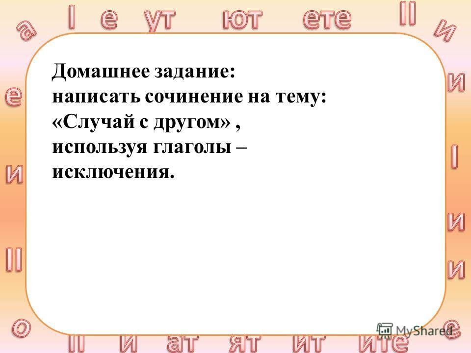 Домашнее задание: написать сочинение на тему: «Случай с другом», используя глаголы – исключения.