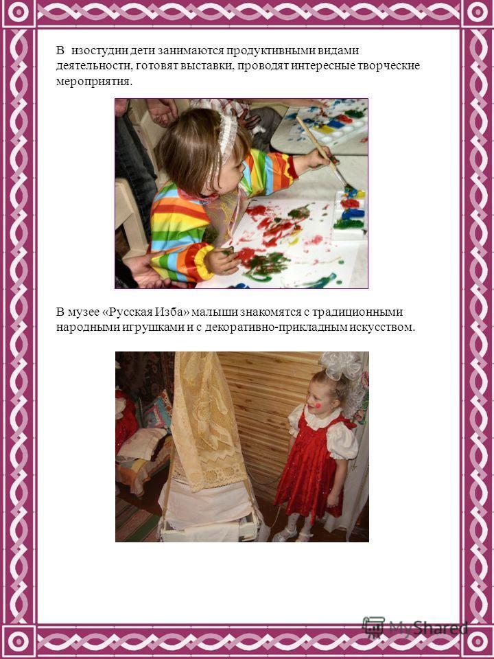 В изостудии дети занимаются продуктивными видами деятельности, готовят выставки, проводят интересные творческие мероприятия. В музее «Русская Изба» малыши знакомятся с традиционными народными игрушками и с декоративно-прикладным искусством.