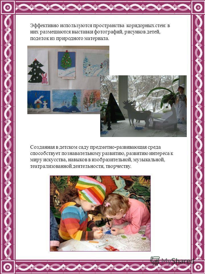 Эффективно используются пространства коридорных стен: в них размещаются выставки фотографий, рисунков детей, поделок из природного материала. Созданная в детском саду предметно-развивающая среда способствует познавательному развитию, развитию интерес