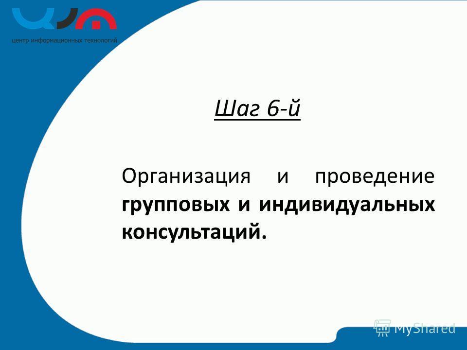 Шаг 6-й Организация и проведение групповых и индивидуальных консультаций.