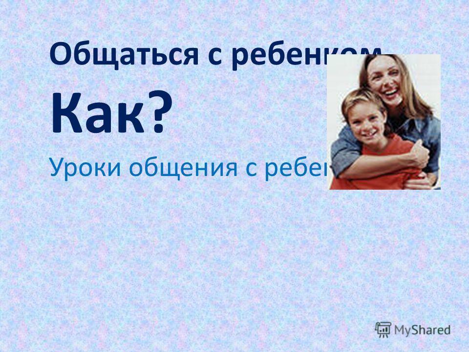 Общаться с ребенком. Как? Уроки общения с ребенком.