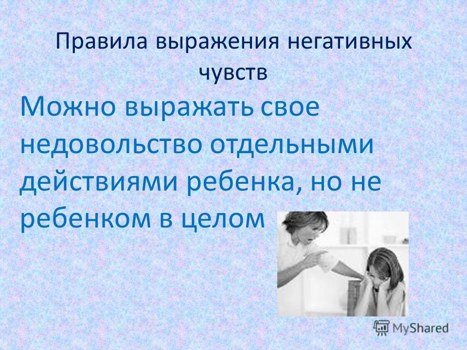 Правила выражения негативных чувств Можно выражать свое недовольство отдельными действиями ребенка, но не ребенком в целом