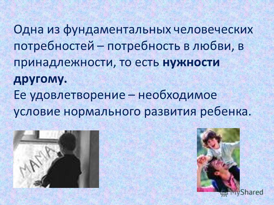 Одна из фундаментальных человеческих потребностей – потребность в любви, в принадлежности, то есть нужности другому. Ее удовлетворение – необходимое условие нормального развития ребенка.