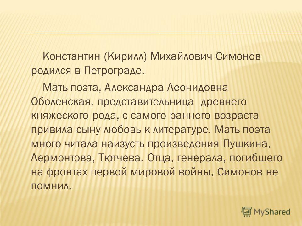 Константин (Кирилл) Михайлович Симонов родился в Петрограде. Мать поэта, Александра Леонидовна Оболенская, представительница древнего княжеского рода, с самого раннего возраста привила сыну любовь к литературе. Мать поэта много читала наизусть произв
