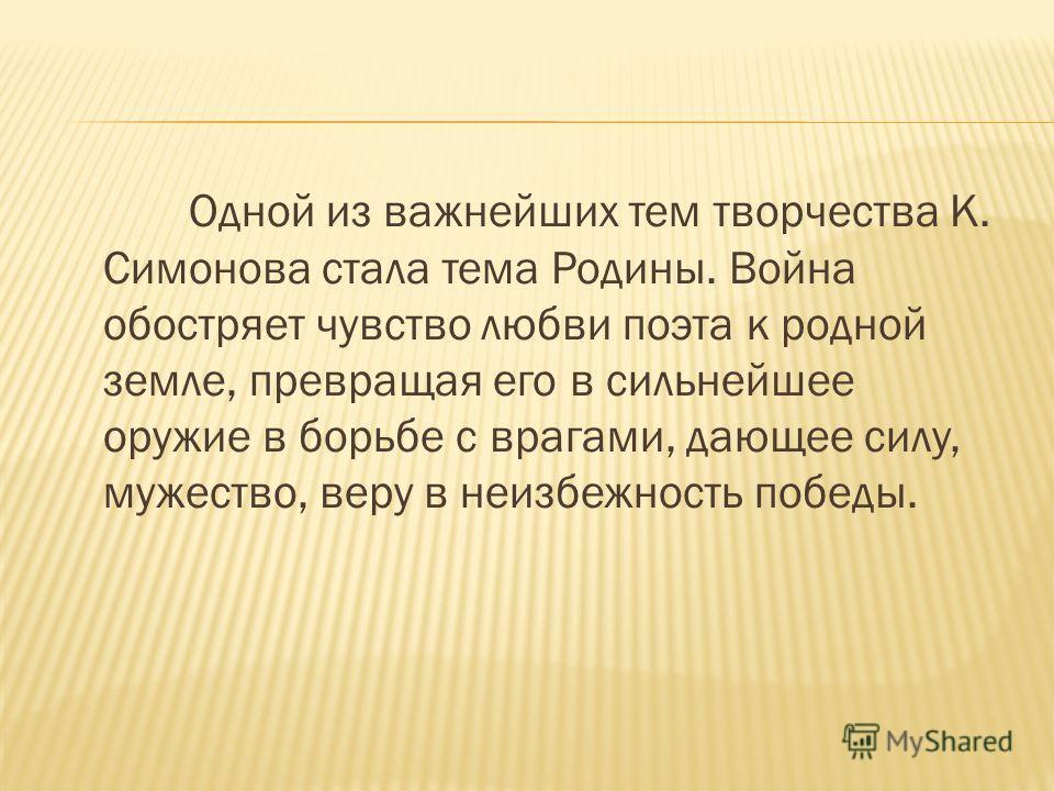 Одной из важнейших тем творчества К. Симонова стала тема Родины. Война обостряет чувство любви поэта к родной земле, превращая его в сильнейшее оружие в борьбе с врагами, дающее силу, мужество, веру в неизбежность победы.
