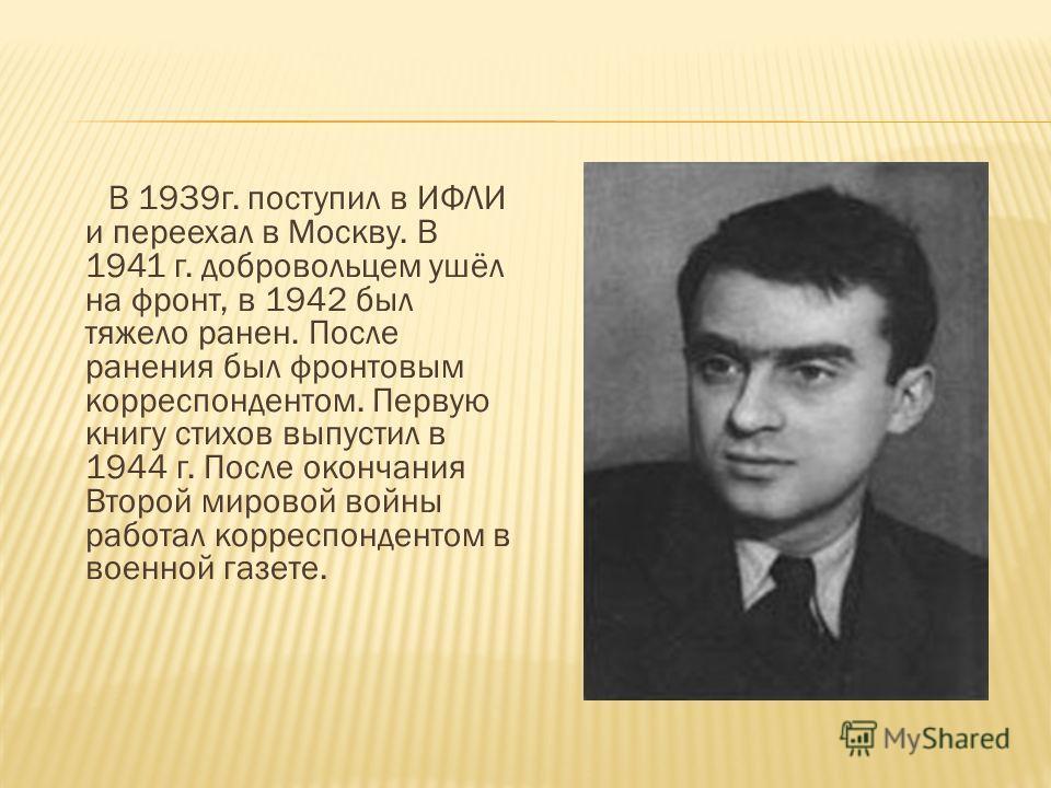 В 1939г. поступил в ИФЛИ и переехал в Москву. В 1941 г. добровольцем ушёл на фронт, в 1942 был тяжело ранен. После ранения был фронтовым корреспондентом. Первую книгу стихов выпустил в 1944 г. После окончания Второй мировой войны работал корреспонден