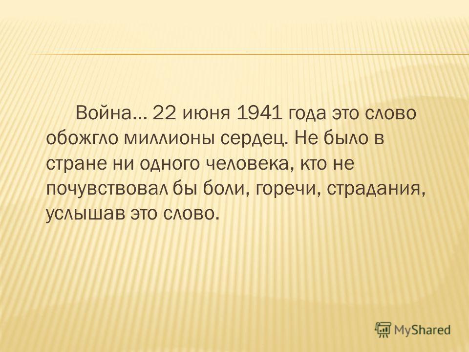 Война… 22 июня 1941 года это слово обожгло миллионы сердец. Не было в стране ни одного человека, кто не почувствовал бы боли, горечи, страдания, услышав это слово.
