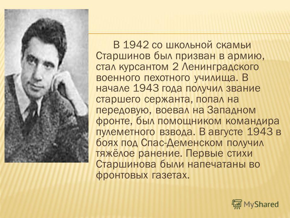 В 1942 со школьной скамьи Старшинов был призван в армию, стал курсантом 2 Ленинградского военного пехотного училища. В начале 1943 года получил звание старшего сержанта, попал на передовую, воевал на Западном фронте, был помощником командира пулеметн