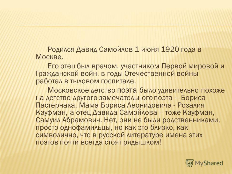Родился Давид Самойлов 1 июня 1920 года в Москве. Его отец был врачом, участником Первой мировой и Гражданской войн, в годы Отечественной войны работал в тыловом госпитале. М осковское детство поэта было удивительно похоже на детство другого замечате