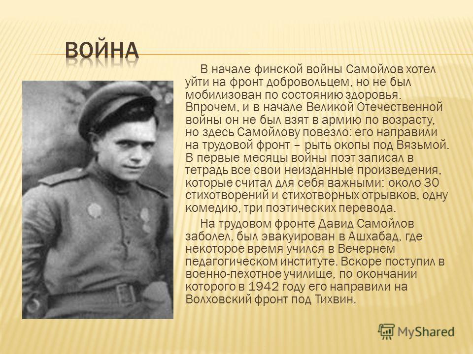 В начале финской войны Самойлов хотел уйти на фронт добровольцем, но не был мобилизован по состоянию здоровья. Впрочем, и в начале Великой Отечественной войны он не был взят в армию по возрасту, но здесь Самойлову повезло: его направили на трудовой ф